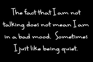 """sign reading"""" The fact that I am not talking does not mean that I am in a bad mood. Sometimes I just like being quiet."""